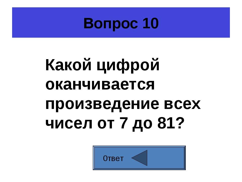 Вопрос 10 0твет Какой цифрой оканчивается произведение всех чисел от 7 до 81?