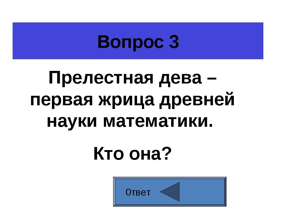 Вопрос 3 0твет Прелестная дева – первая жрица древней науки математики. Кто о...