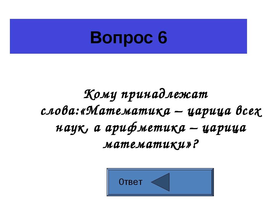 Вопрос 6 Кому принадлежат слова:«Математика – царица всех наук, а арифметика...