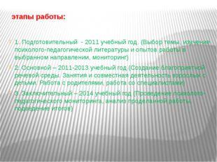 этапы работы: 1. Подготовительный - 2011 учебный год. (Выбор темы, изучение
