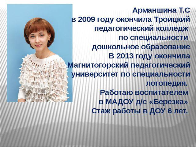 Арманшина Т.С в 2009 году окончила Троицкий педагогический колледж по специал...
