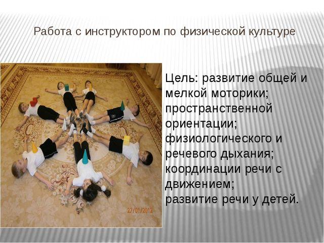 Работа с инструктором по физической культуре Цель: развитие общей и мелкой мо...