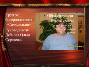 Кружок бисероплетения  «Самоделкин» Руководитель: Дебелая Ольга Сергеевна