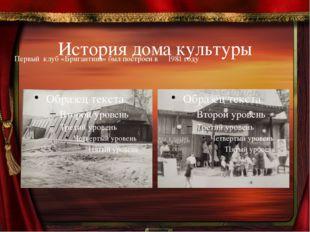 История дома культуры       Первый  клуб «Бригантина» был построен в     198
