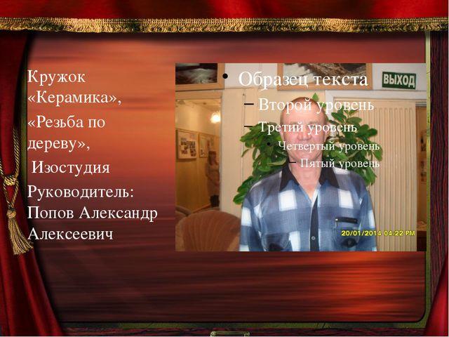 Кружок  «Керамика», «Резьба по дереву»,  Изостудия Руководитель: Попов Але...