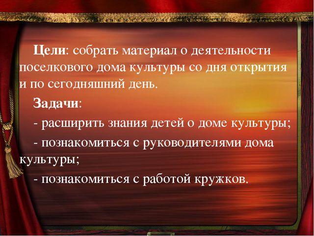 Цели: собрать материал о деятельности  поселкового дома культуры со дня откры...