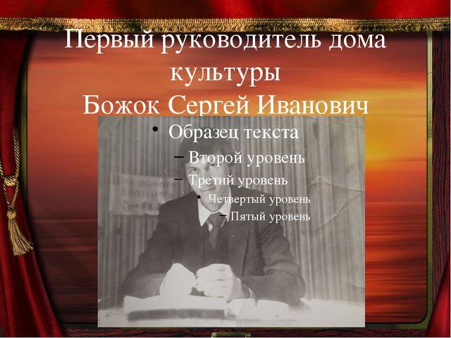 Первый руководитель дома культуры Божок Сергей Иванович
