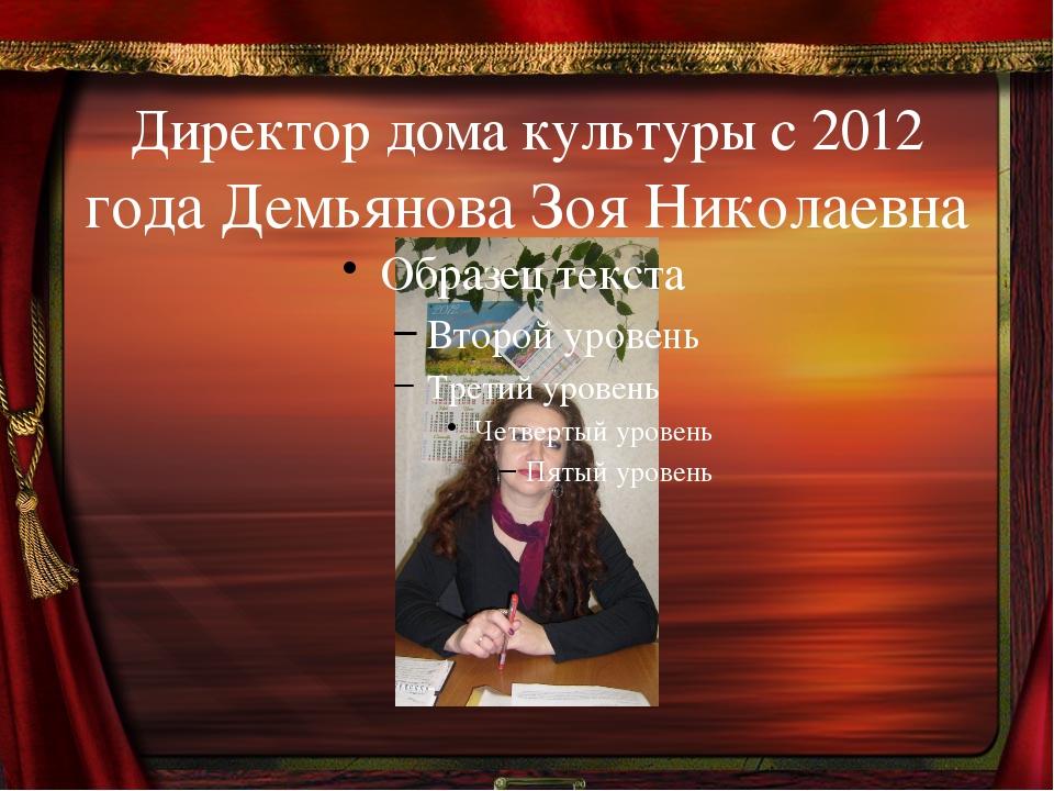 Директор дома культуры с 2012 года Демьянова Зоя Николаевна
