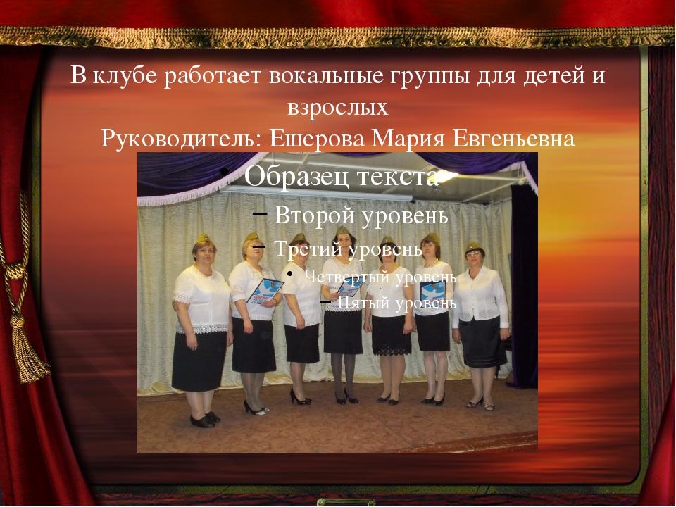 В клубе работает вокальные группы для детей и взрослых Руководитель: Ешерова...