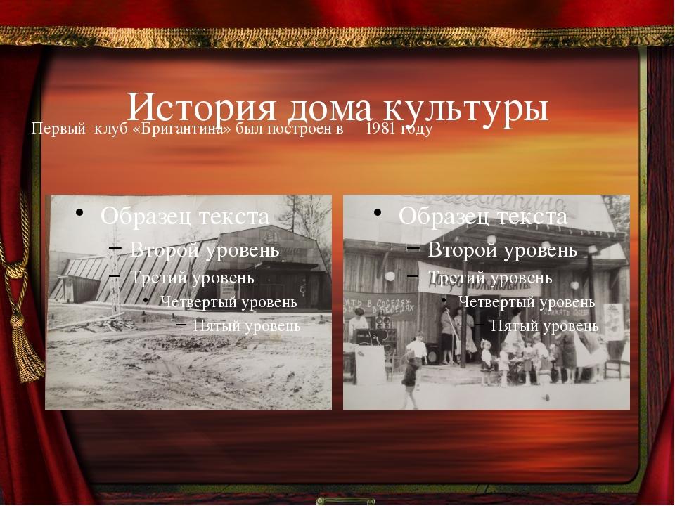 История дома культуры       Первый  клуб «Бригантина» был построен в     198...
