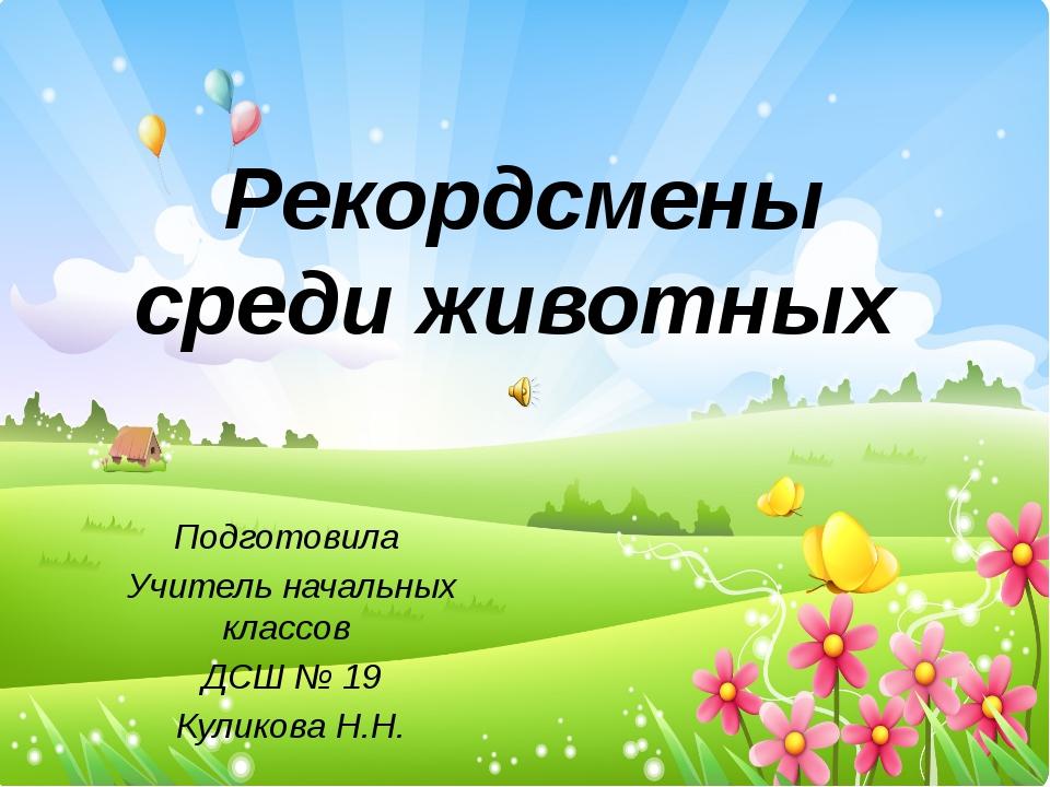 Рекордсмены среди животных Подготовила Учитель начальных классов ДСШ № 19 Кул...