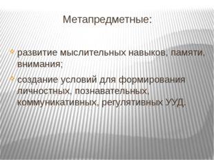 Метапредметные: развитие мыслительных навыков, памяти, внимания; создание ус
