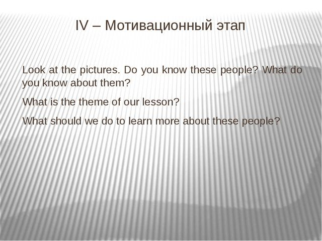IV – Мотивационный этап Look at the pictures. Do you know these people? What...