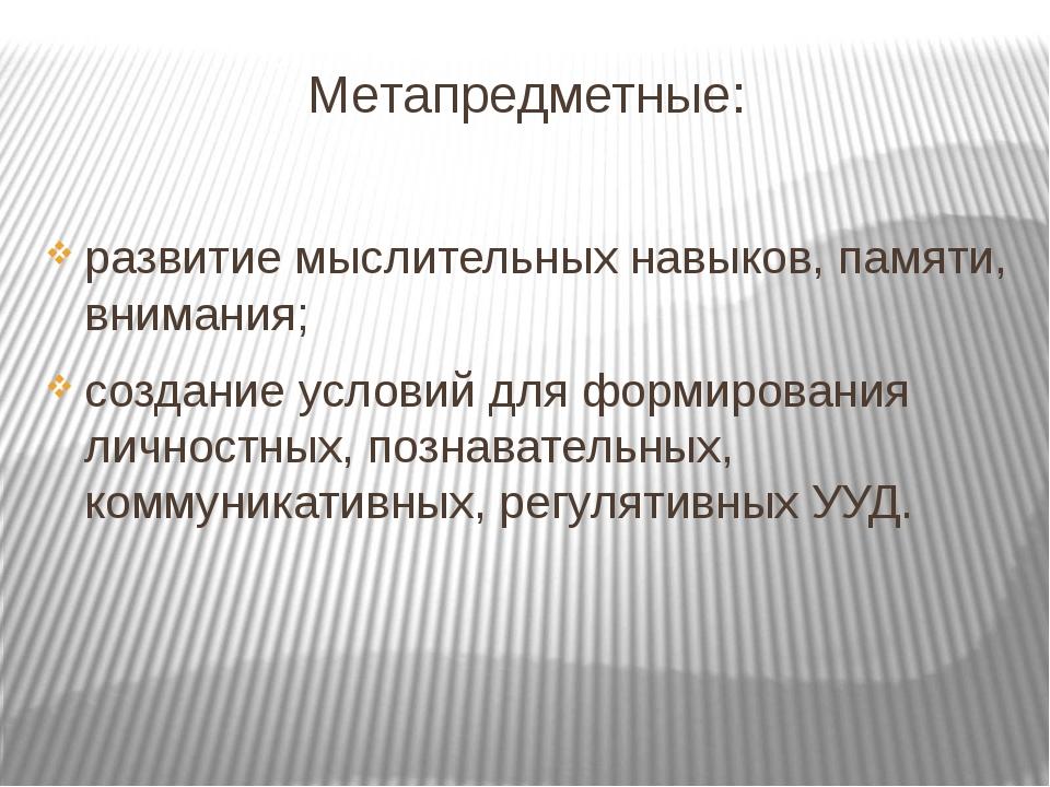 Метапредметные: развитие мыслительных навыков, памяти, внимания; создание ус...