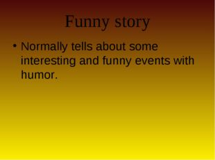 Funny story Normally tells about some interesting and funny events with humor.