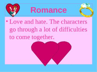 Romance Love and hate. The characters go through a lot of difficulties to com