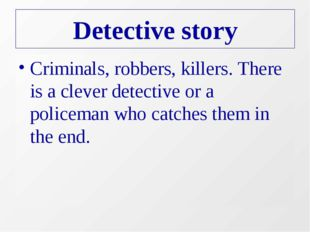 Detective story Criminals, robbers, killers. There is a clever detective or a