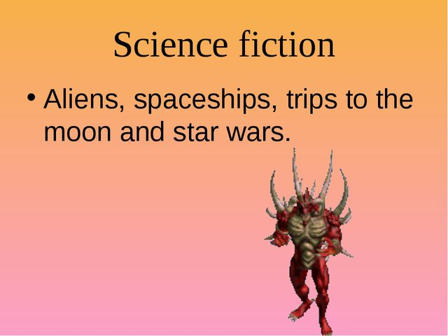 Science fiction Aliens, spaceships, trips to the moon and star wars.
