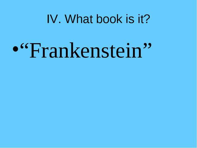 "IV. What book is it? ""Frankenstein"""