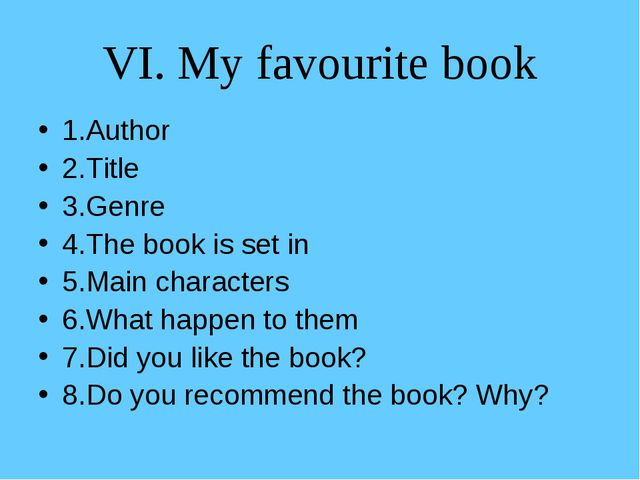 VI. My favourite book 1.Author 2.Title 3.Genre 4.The book is set in 5.Main ch...