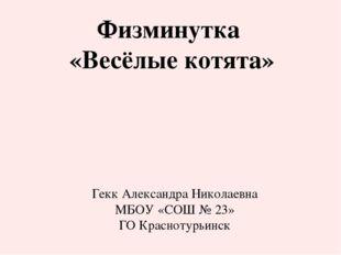 Физминутка «Весёлые котята» Гекк Александра Николаевна МБОУ «СОШ № 23» ГО Кра
