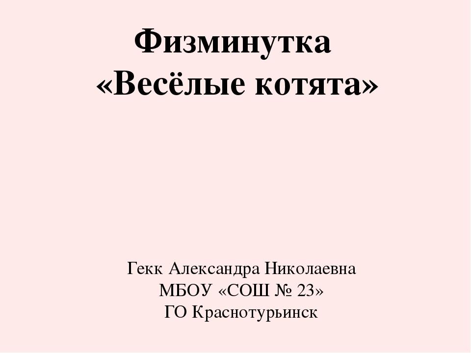 Физминутка «Весёлые котята» Гекк Александра Николаевна МБОУ «СОШ № 23» ГО Кра...