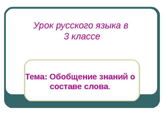 Урок русского языка в 3 классе Тема: Обобщение знаний о составе слова.