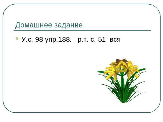 Домашнее задание У.с. 98 упр.188. р.т. с. 51 вся