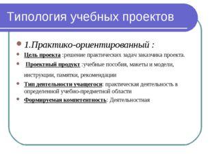 Типология учебных проектов 1.Практико-ориентированный : Цель проекта :решение