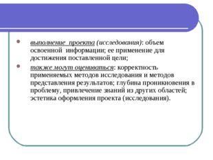 выполнение проекта (исследования): объем освоенной информации; ее применение