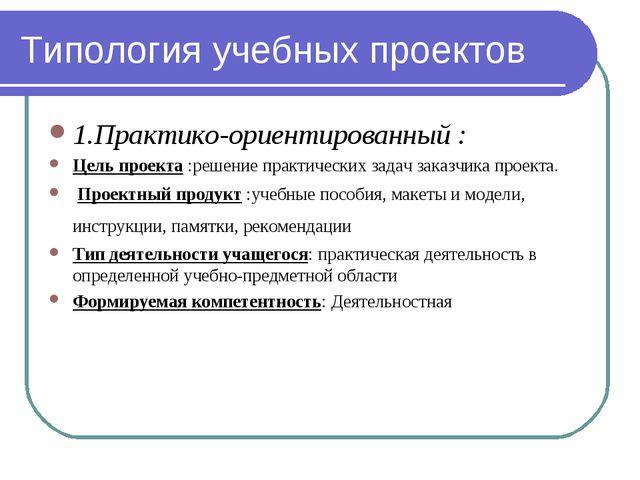 Типология учебных проектов 1.Практико-ориентированный : Цель проекта :решение...