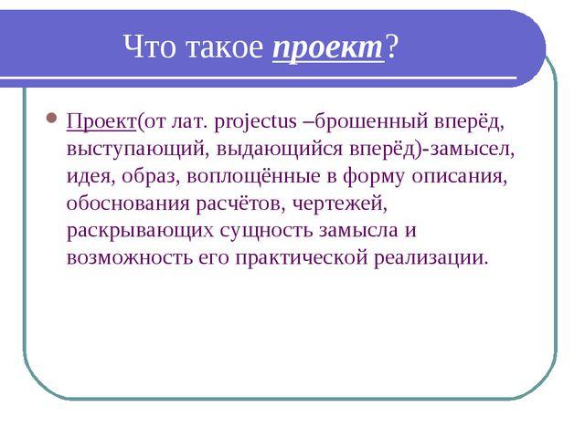 Что такое проект? Проект(от лат. projectus –брошенный вперёд, выступающий, в...