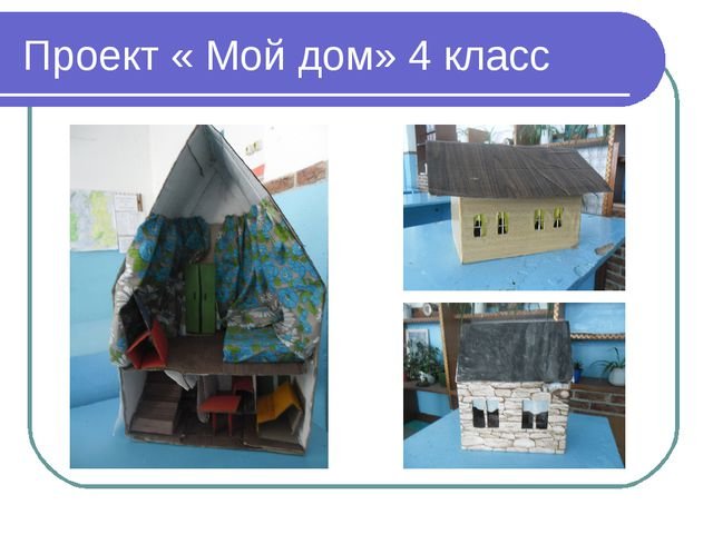 Проект « Мой дом» 4 класс