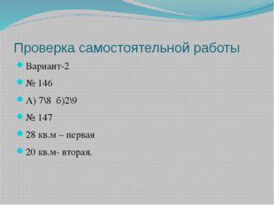 Проверка самостоятельной работы Вариант-2 № 146 А) 7\8 б)2\9 № 147 28 кв.м –