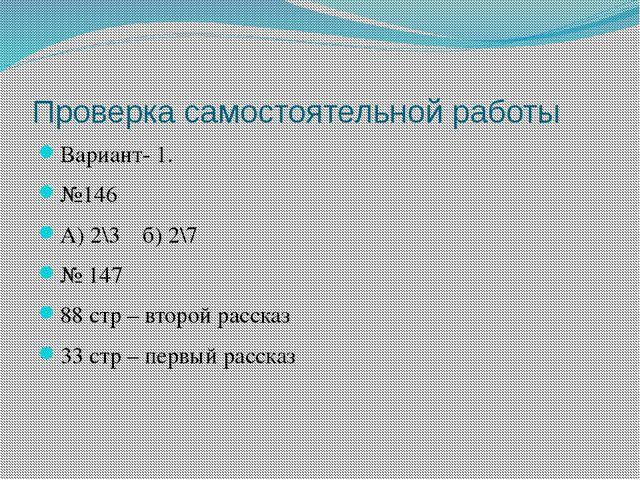 Проверка самостоятельной работы Вариант- 1. №146 А) 2\3 б) 2\7 № 147 88 стр –...