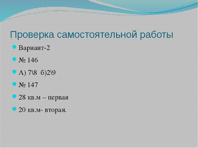 Проверка самостоятельной работы Вариант-2 № 146 А) 7\8 б)2\9 № 147 28 кв.м –...