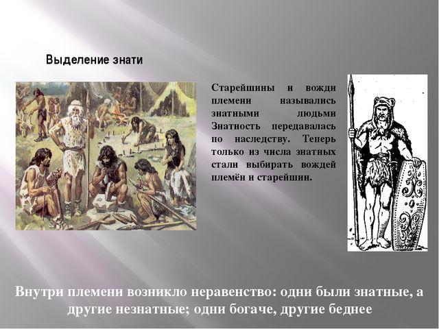 Выделение знати Внутри племени возникло неравенство: одни были знатные, а дру...