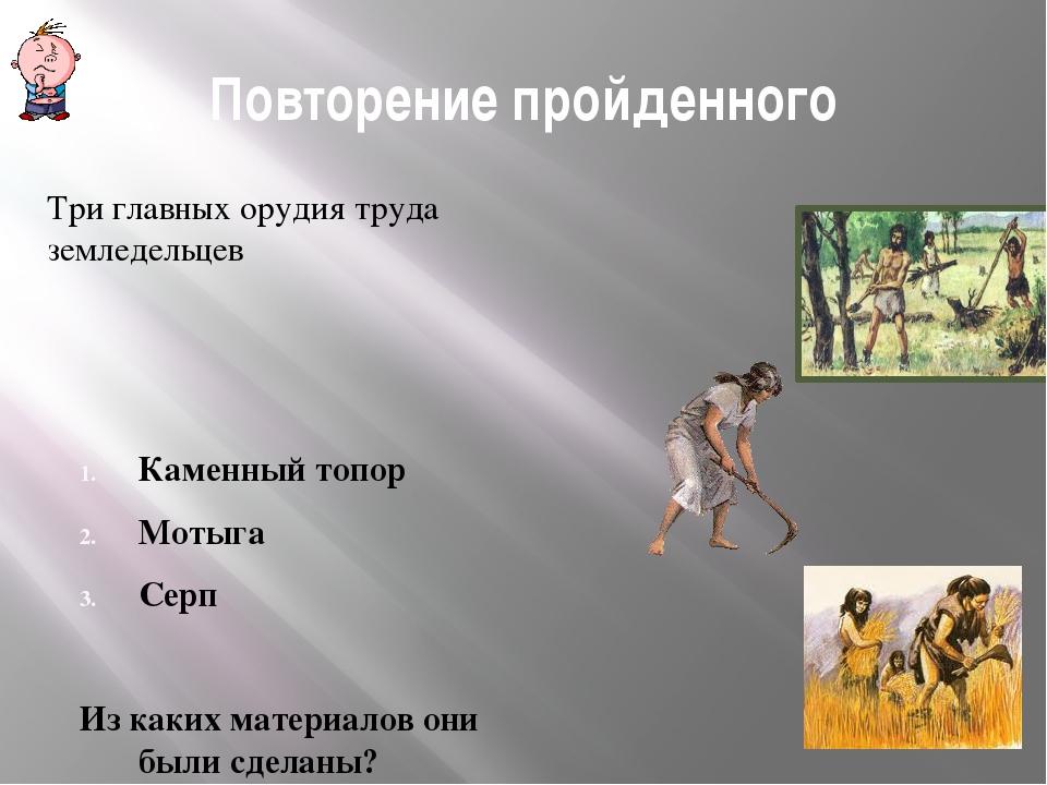 Повторение пройденного Три главных орудия труда земледельцев Каменный топор М...