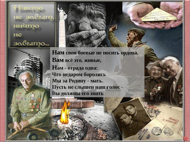 Нам свои боевые не носить ордена, Вам всё это, живые, Нам - отрада одна: Ч...