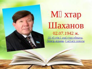 Мұхтар Шаханов 02.07.1942 ж. Оңтүстік Қазақстан облысы, Ленгір ауданы,Қасқ
