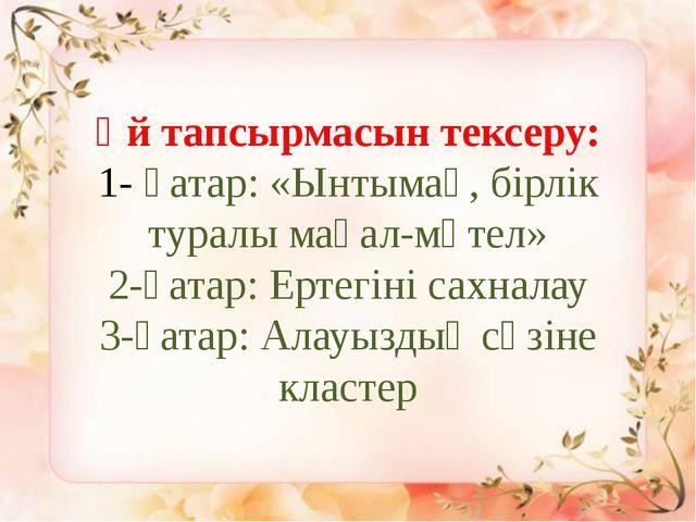 Үй тапсырмасын тексеру: 1- қатар: «Ынтымақ, бірлік туралы мақал-мәтел» 2-қата...