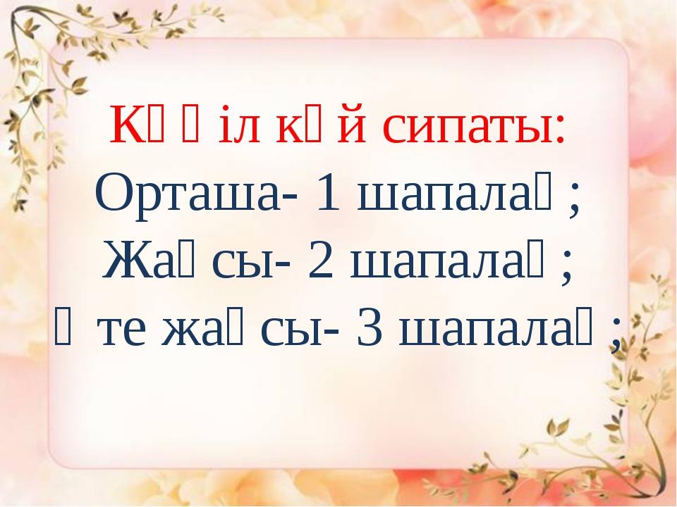 Көңіл күй сипаты: Орташа- 1 шапалақ; Жақсы- 2 шапалақ; Өте жақсы- 3 шапалақ;