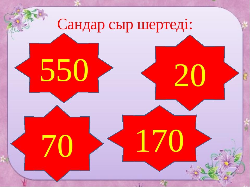 Сандар сыр шертеді: 550 20 70 170