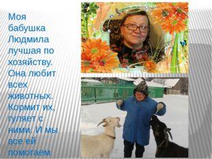 Моя бабушка Людмила лучшая по хозяйству. Она любит всех животных. Кормит их,
