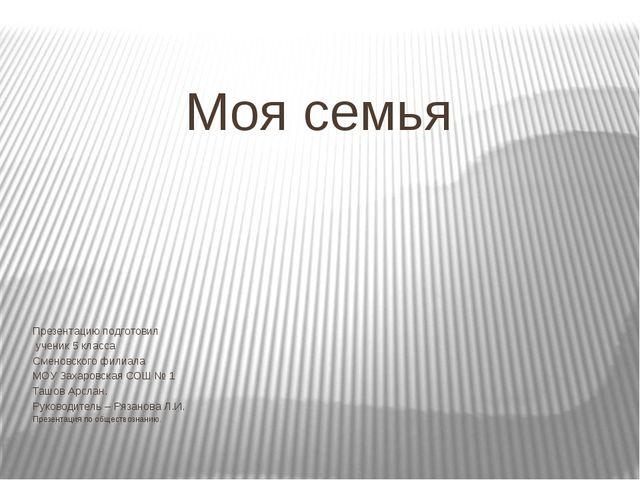 Моя семья Презентацию подготовил ученик 5 класса Сменовского филиала МОУ Заха...