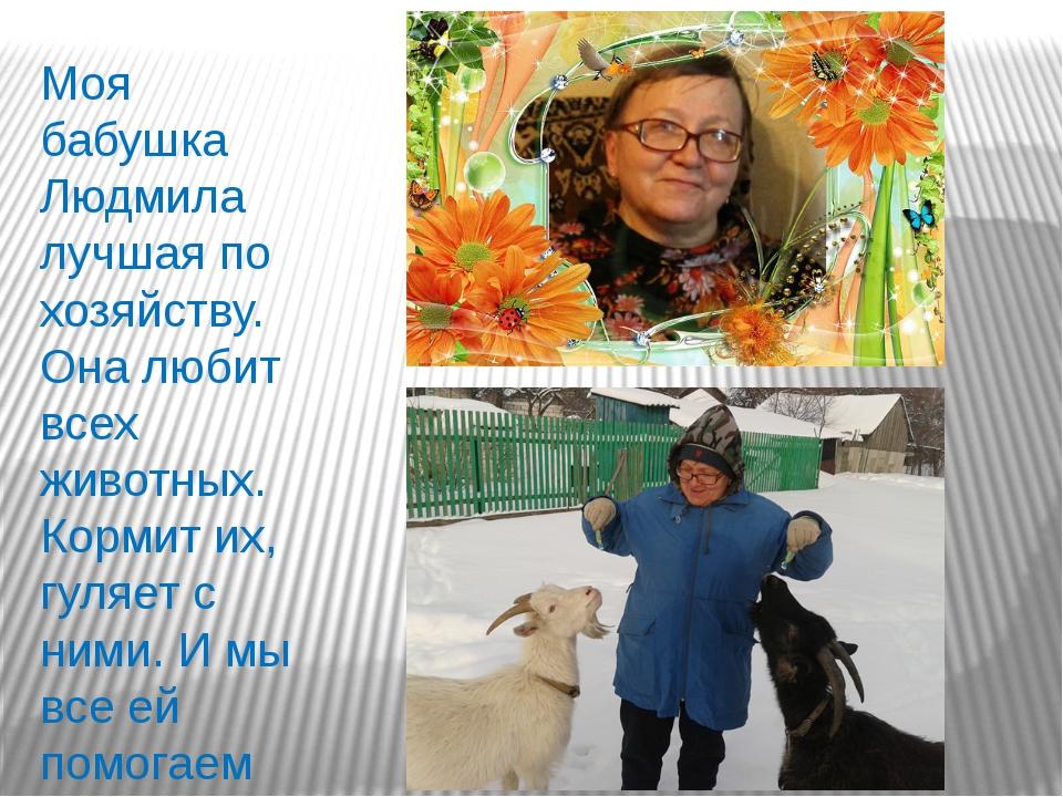 Моя бабушка Людмила лучшая по хозяйству. Она любит всех животных. Кормит их,...
