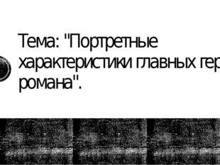 """Тема: """"Портретные характеристики главных героев романа""""."""