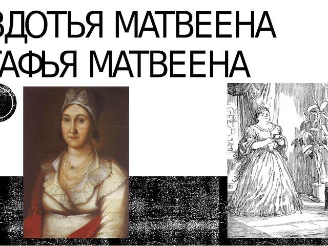 АВДОТЬЯ МАТВЕЕНА АГАФЬЯ МАТВЕЕНА