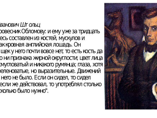 """Андрей Иванович Штольц """"Штольц ровесник Обломову: и ему уже за тридцать лет...."""
