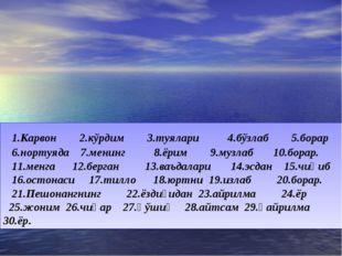 1.Карвон 2.кўрдим 3.туялари 4.бўзлаб 5.борар 6.нортуяда 7.менинг 8.ёрим 9.му